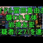 アイドル冨田真由さん襲われ重体、容疑者(27)を逮捕 #トレンド #followme